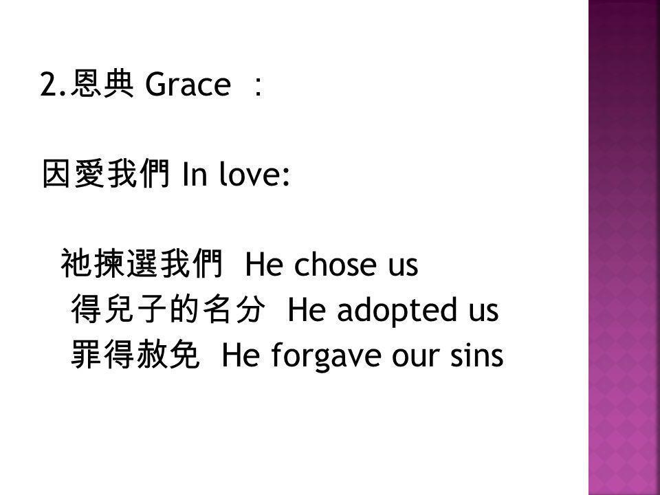 2. 恩典 Grace : 因愛我們 In love: 祂揀選我們 He chose us 得兒子的名分 He adopted us 罪得赦免 He forgave our sins