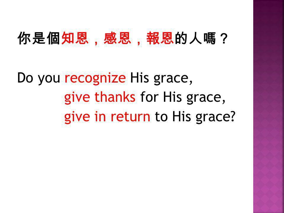 你是個知恩,感恩,報恩的人嗎? Do you recognize His grace, give thanks for His grace, give in return to His grace?