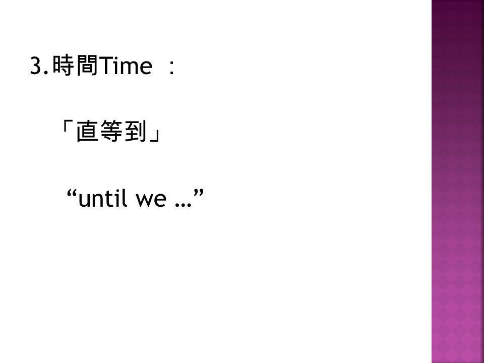 "3. 時間 Time : 「直等到」 ""until we …"""