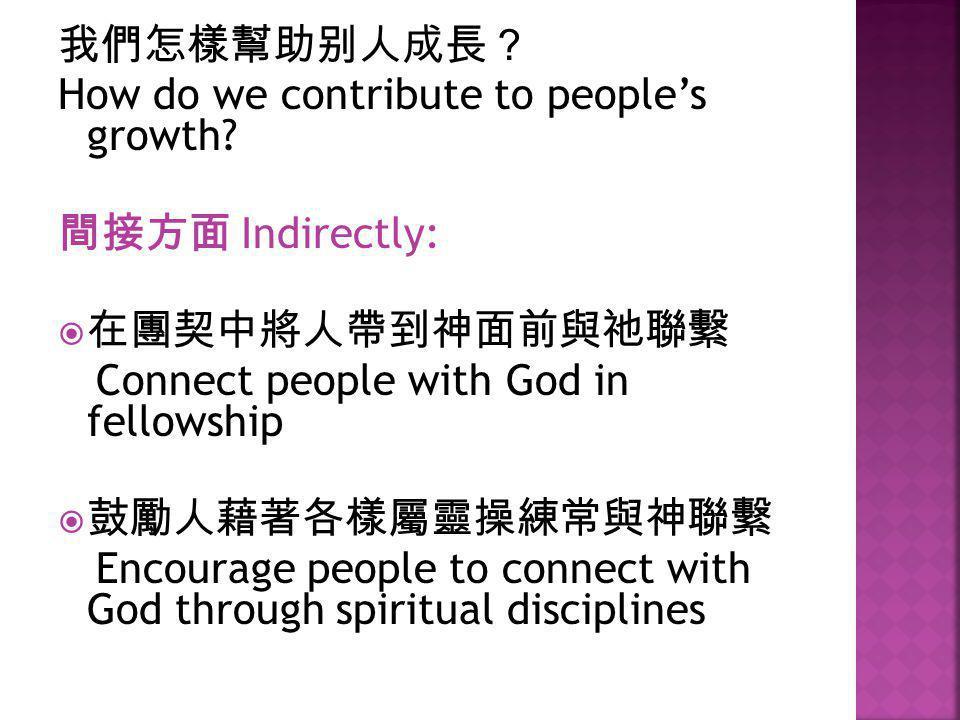 我們怎樣幫助别人成長? How do we contribute to people's growth? 間接方面 Indirectly:  在團契中將人帶到神面前與祂聯繫 Connect people with God in fellowship  鼓勵人藉著各樣屬靈操練常與神聯繫 Encou