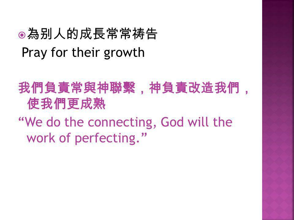 " 為别人的成長常常祷告 Pray for their growth 我們負責常與神聯繫,神負責改造我們, 使我們更成熟 ""We do the connecting, God will the work of perfecting."""