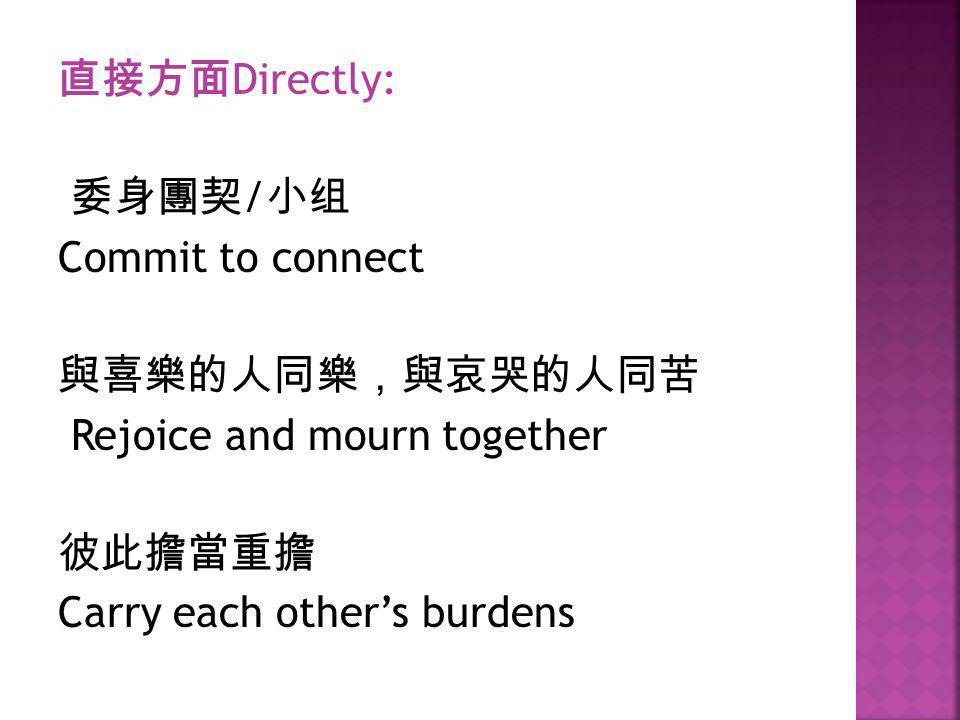 直接方面 Directly: 委身團契 / 小组 Commit to connect 與喜樂的人同樂,與哀哭的人同苦 Rejoice and mourn together 彼此擔當重擔 Carry each other's burdens