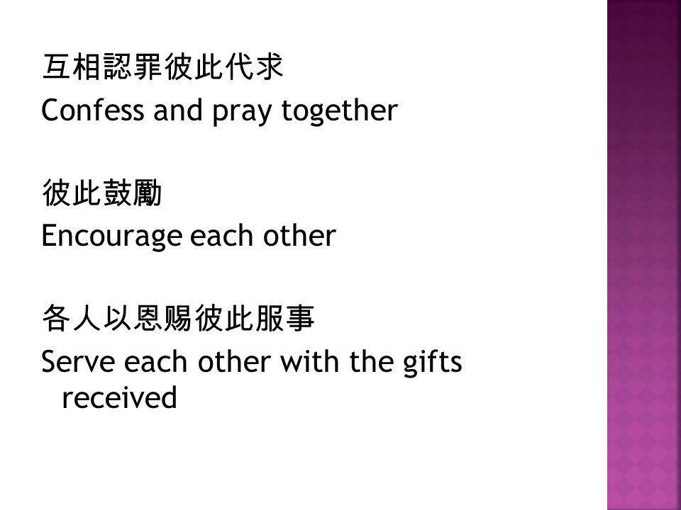 互相認罪彼此代求 Confess and pray together 彼此鼓勵 Encourage each other 各人以恩赐彼此服事 Serve each other with the gifts received