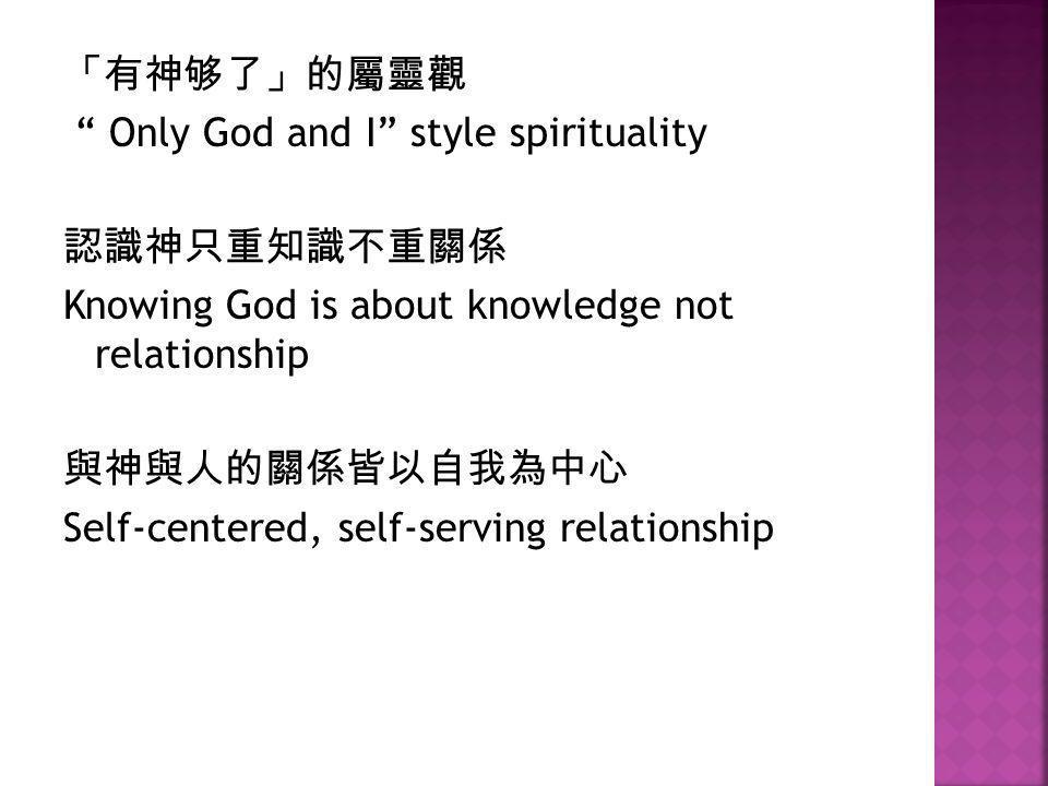 "「有神够了」的屬靈觀 "" Only God and I"" style spirituality 認識神只重知識不重關係 Knowing God is about knowledge not relationship 與神與人的關係皆以自我為中心 Self-centered, self-serving"