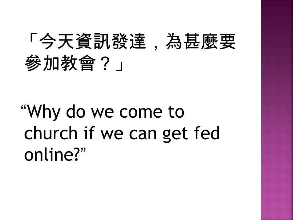 """「今天資訊發達,為甚麼要 參加教會?」 """"Why do we come to church if we can get fed online?"""""""