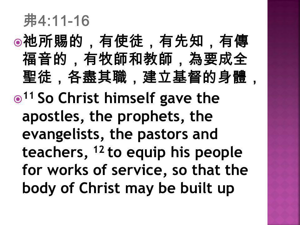 弗4:11-16  祂所賜的,有使徒,有先知,有傳 福音的,有牧師和教師,為要成全 聖徒,各盡其職,建立基督的身體,  11 So Christ himself gave the apostles, the prophets, the evangelists, the pastors and t