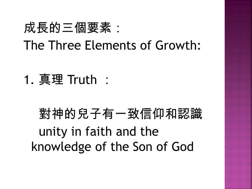成長的三個要素: The Three Elements of Growth: 1. 真理 Truth : 對神的兒子有一致信仰和認識 unity in faith and the knowledge of the Son of God