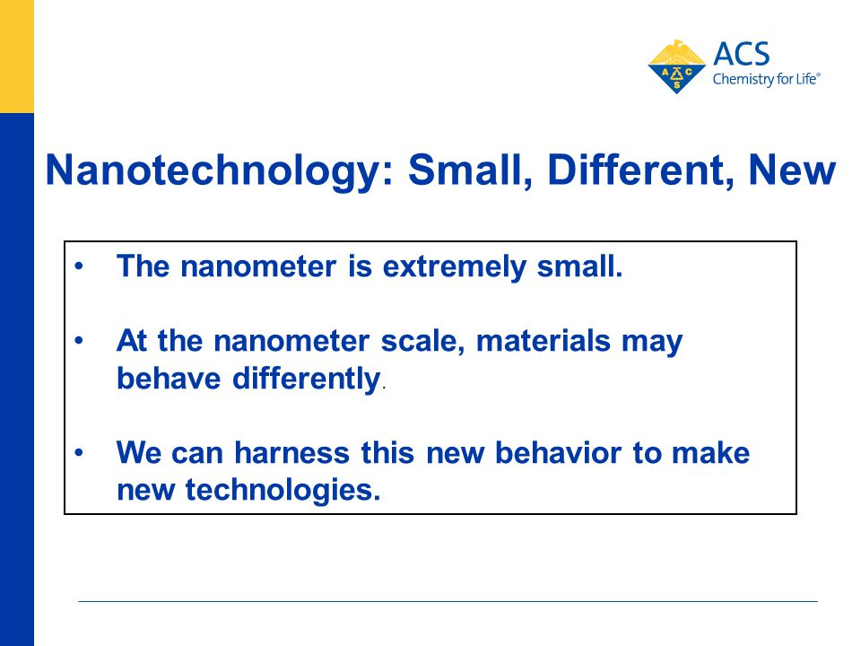 Nanotechnology: Small, Different, New The nanometer is extremely small. At the nanometer scale, materials may behave differently. We can harness this