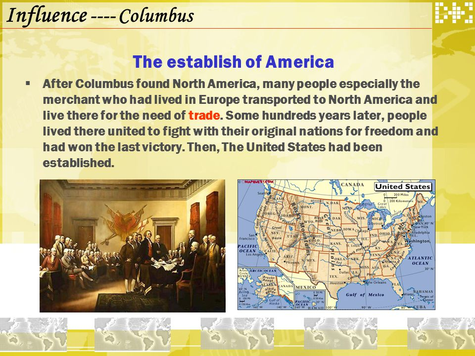 Influence ---- Columbus The establish of America  After Columbus found North America, many people especially the merchant who had lived in Europe transported to North America and live there for the need of trade.