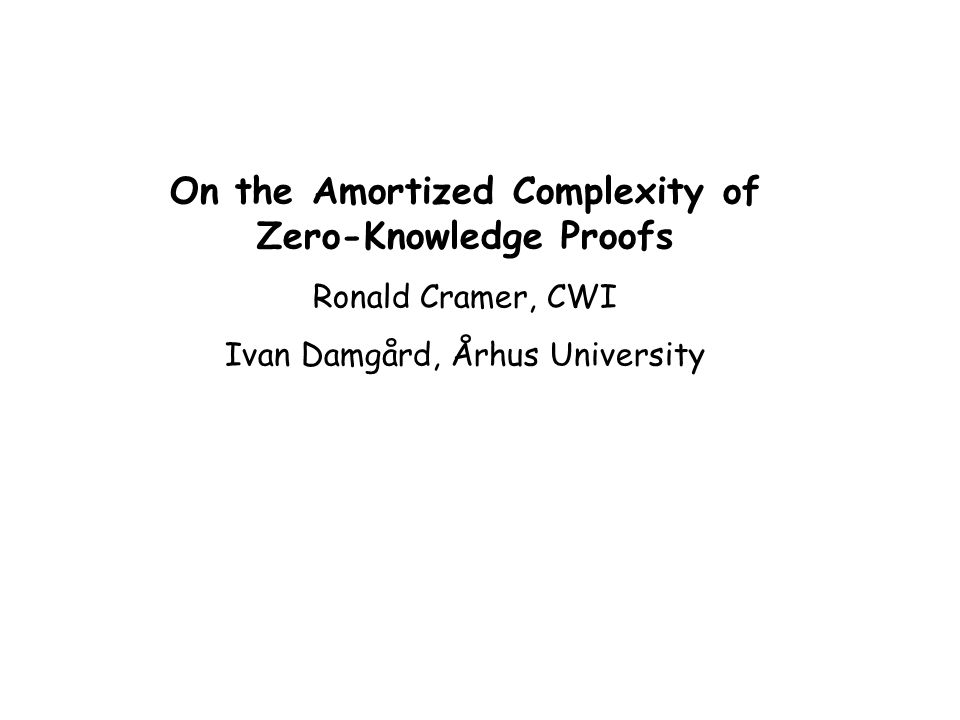 On the Amortized Complexity of Zero-Knowledge Proofs Ronald Cramer, CWI Ivan Damgård, Århus University