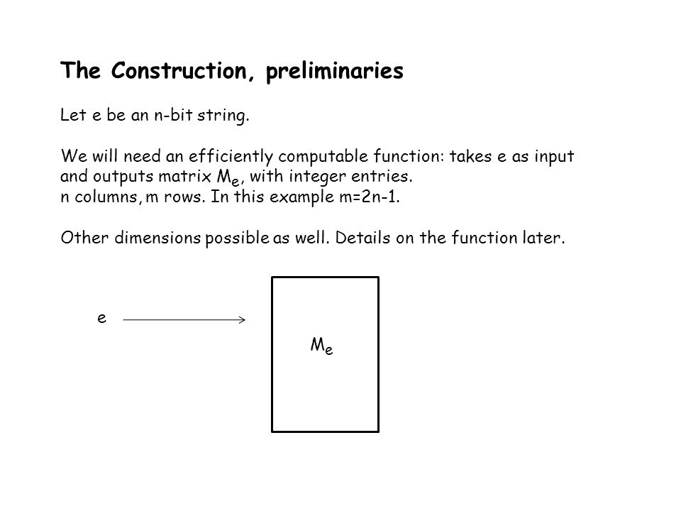 The Construction, preliminaries Let e be an n-bit string. We will need an efficiently computable function: takes e as input and outputs matrix M e, wi