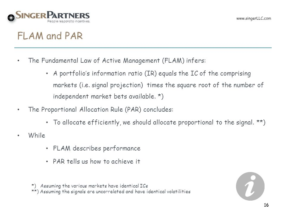 People respond to incentives. FLAM and PAR The Fundamental Law of Active Management (FLAM) infers: A portfolio's information ratio (IR) equals the IC