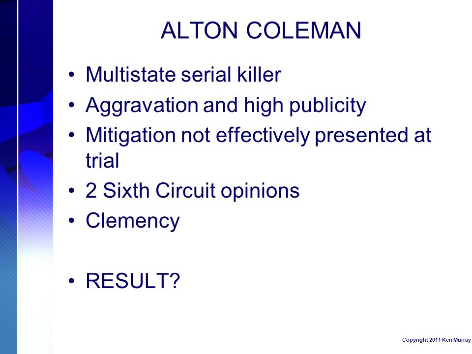 ALTON COLEMAN Multistate serial killer Aggravation and high publicity Mitigation not effectively presented at trial 2 Sixth Circuit opinions Clemency RESULT.
