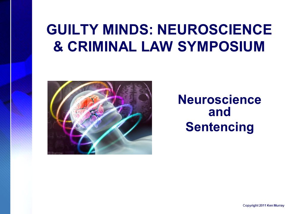 GUILTY MINDS: NEUROSCIENCE & CRIMINAL LAW SYMPOSIUM Neuroscience and Sentencing Copyright 2011 Ken Murray