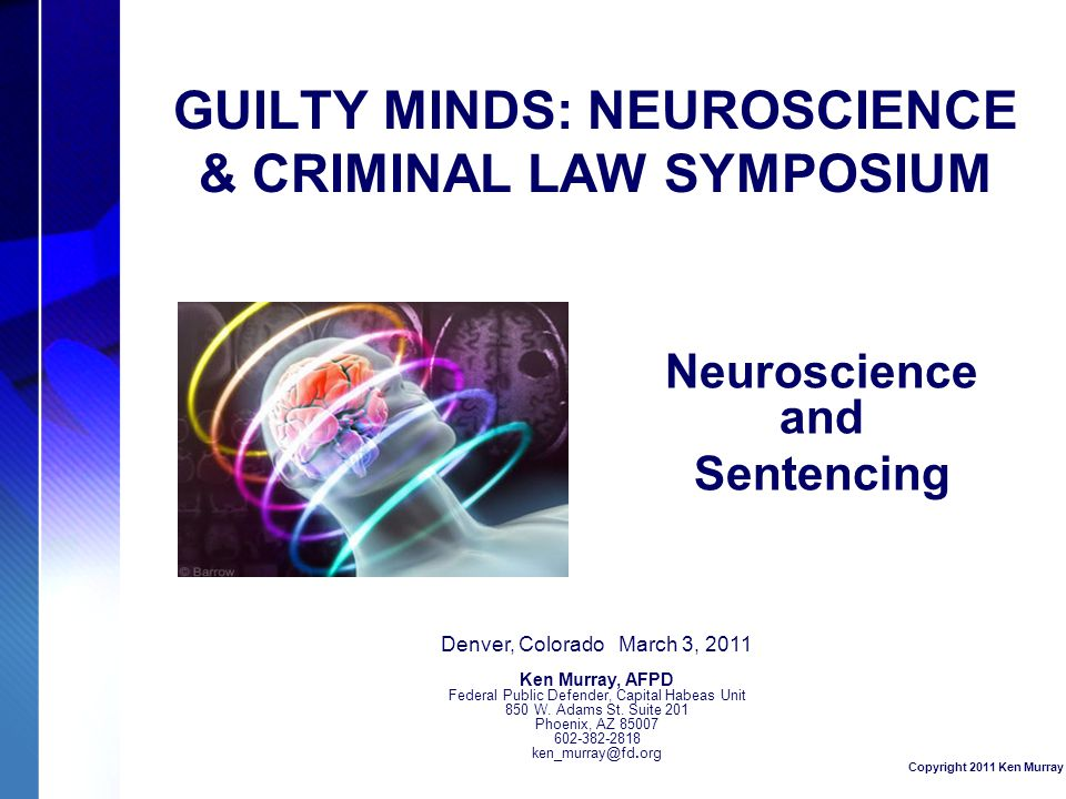 GUILTY MINDS: NEUROSCIENCE & CRIMINAL LAW SYMPOSIUM Neuroscience and Sentencing Denver, Colorado March 3, 2011 Ken Murray, AFPD Federal Public Defender, Capital Habeas Unit 850 W.