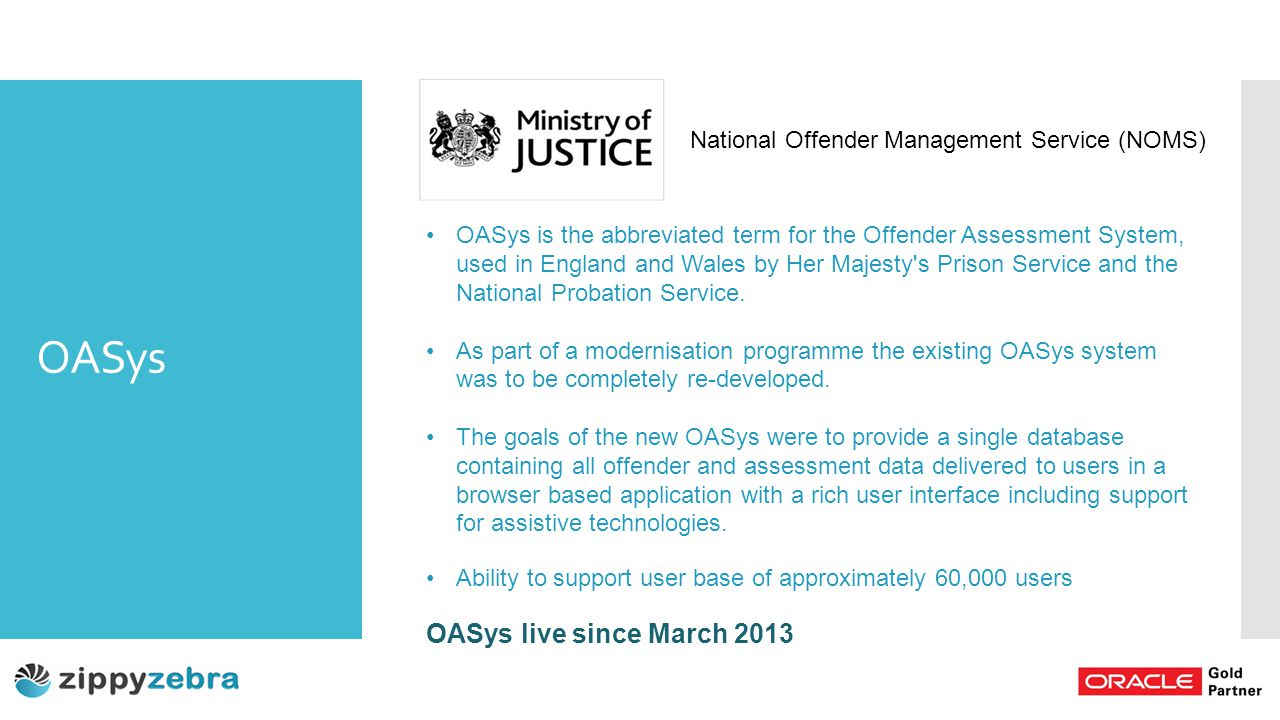 OASys OASys is the abbreviated term for the Offender Assessment System, used in England and Wales by Her Majesty s Prison Service and the National Probation Service.