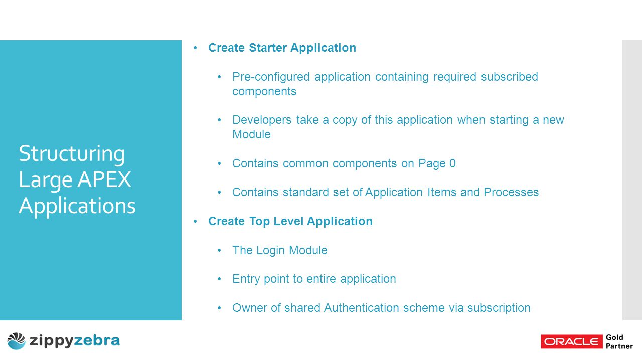 Structuring Large APEX Applications Create Starter Application Pre-configured application containing required subscribed components Developers take a copy of this application when starting a new Module Contains common components on Page 0 Contains standard set of Application Items and Processes Create Top Level Application The Login Module Entry point to entire application Owner of shared Authentication scheme via subscription