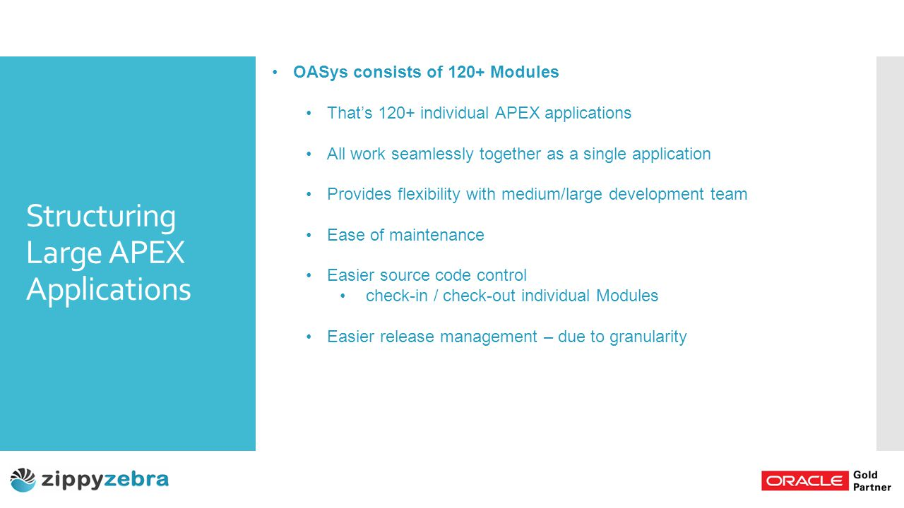Structuring Large APEX Applications OASys consists of 120+ Modules That's 120+ individual APEX applications All work seamlessly together as a single application Provides flexibility with medium/large development team Ease of maintenance Easier source code control check-in / check-out individual Modules Easier release management – due to granularity