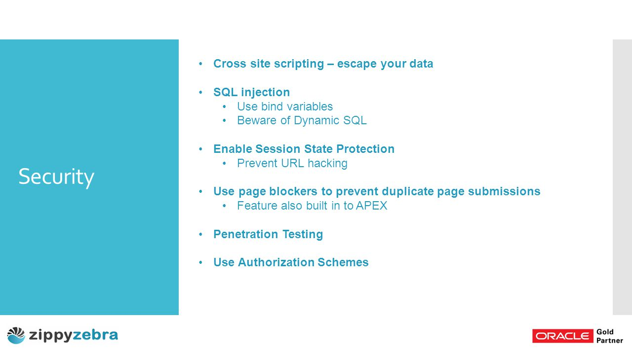 Security Cross site scripting – escape your data SQL injection Use bind variables Beware of Dynamic SQL Enable Session State Protection Prevent URL hacking Use page blockers to prevent duplicate page submissions Feature also built in to APEX Penetration Testing Use Authorization Schemes