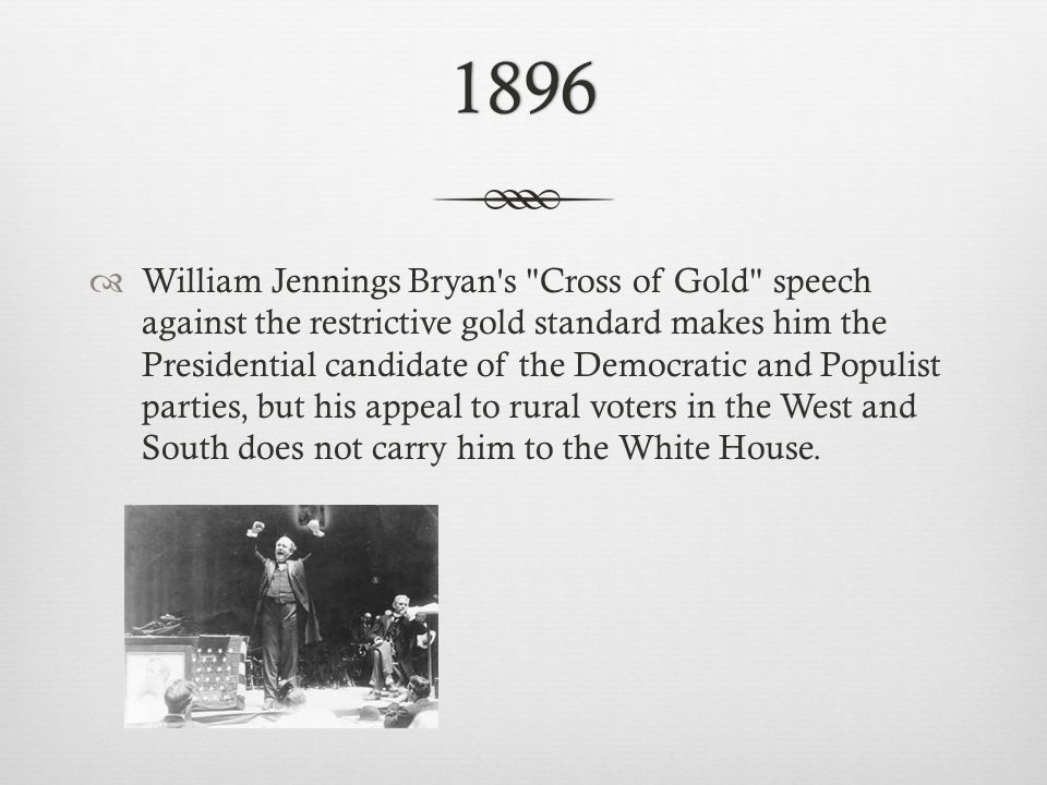 1896  William Jennings Bryan s Cross of Gold speech against the restrictive gold standard makes him the Presidential candidate of the Democratic and Populist parties, but his appeal to rural voters in the West and South does not carry him to the White House.