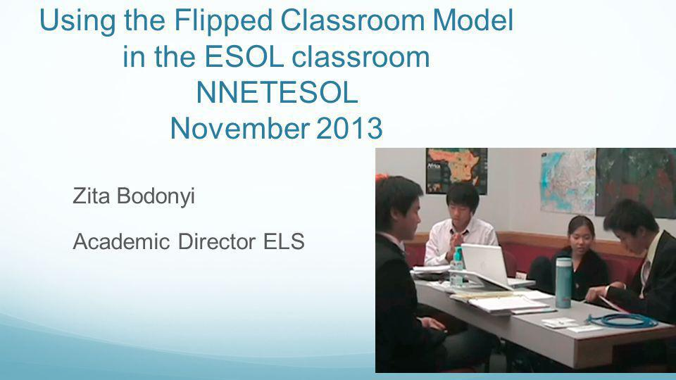 Using the Flipped Classroom Model in the ESOL classroom NNETESOL November 2013 Zita Bodonyi Academic Director ELS