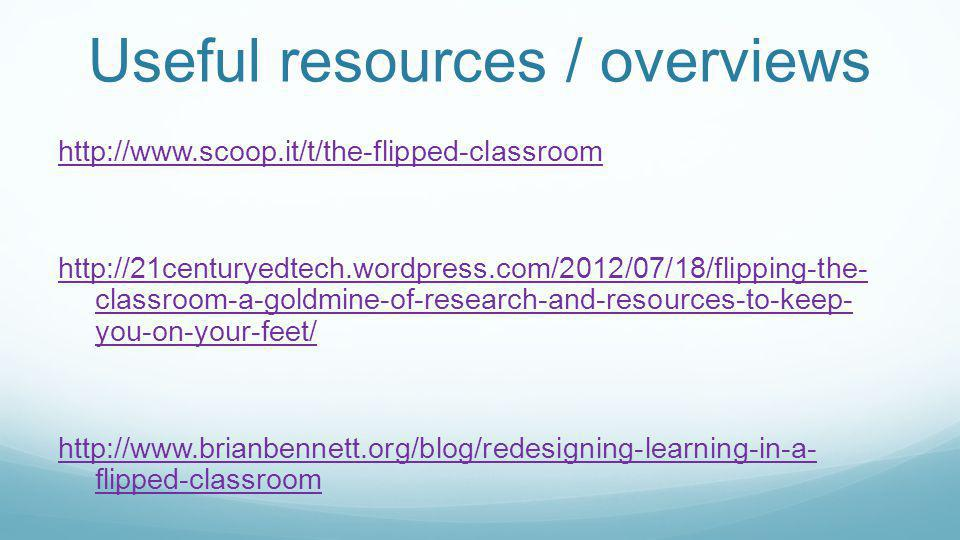 Useful resources / overviews http://www.scoop.it/t/the-flipped-classroom http://21centuryedtech.wordpress.com/2012/07/18/flipping-the- classroom-a-goldmine-of-research-and-resources-to-keep- you-on-your-feet/ http://www.brianbennett.org/blog/redesigning-learning-in-a- flipped-classroom