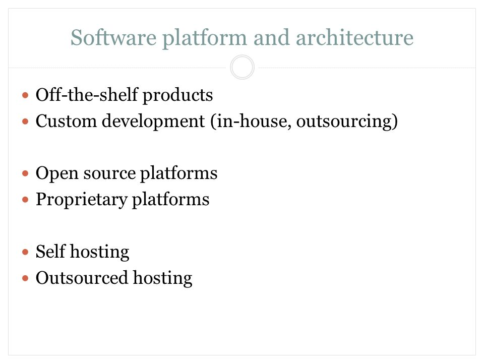 Software platform and architecture Off-the-shelf products Custom development (in-house, outsourcing) Open source platforms Proprietary platforms Self