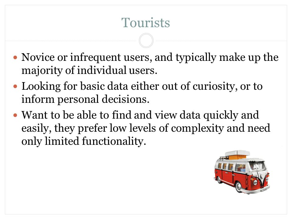 Tourists Novice or infrequent users, and typically make up the majority of individual users. Looking for basic data either out of curiosity, or to inf