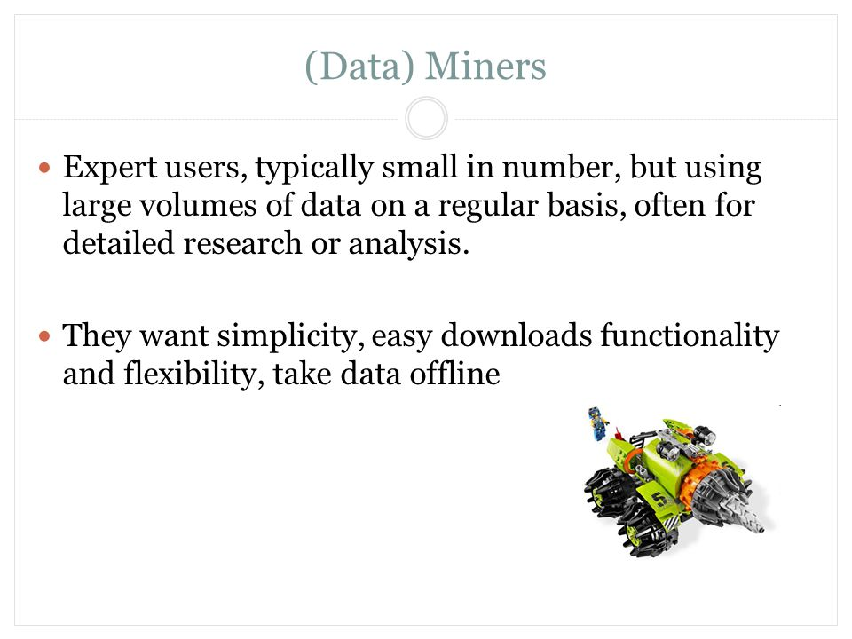 (Data) Miners Expert users, typically small in number, but using large volumes of data on a regular basis, often for detailed research or analysis. Th