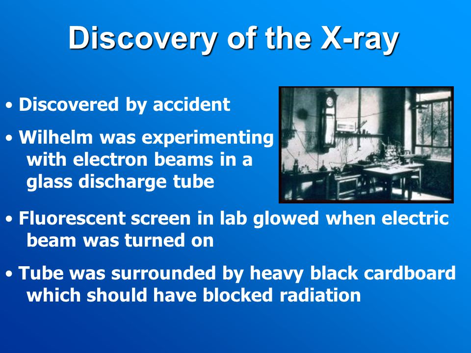 Discovery of the X-ray Discovered by accident Wilhelm was experimenting with electron beams in a glass discharge tube Fluorescent screen in lab glowed when electric beam was turned on Tube was surrounded by heavy black cardboard which should have blocked radiation