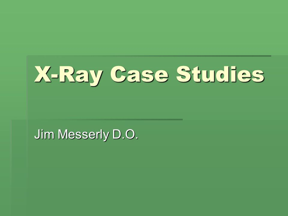 X-Ray Case Studies Jim Messerly D.O.