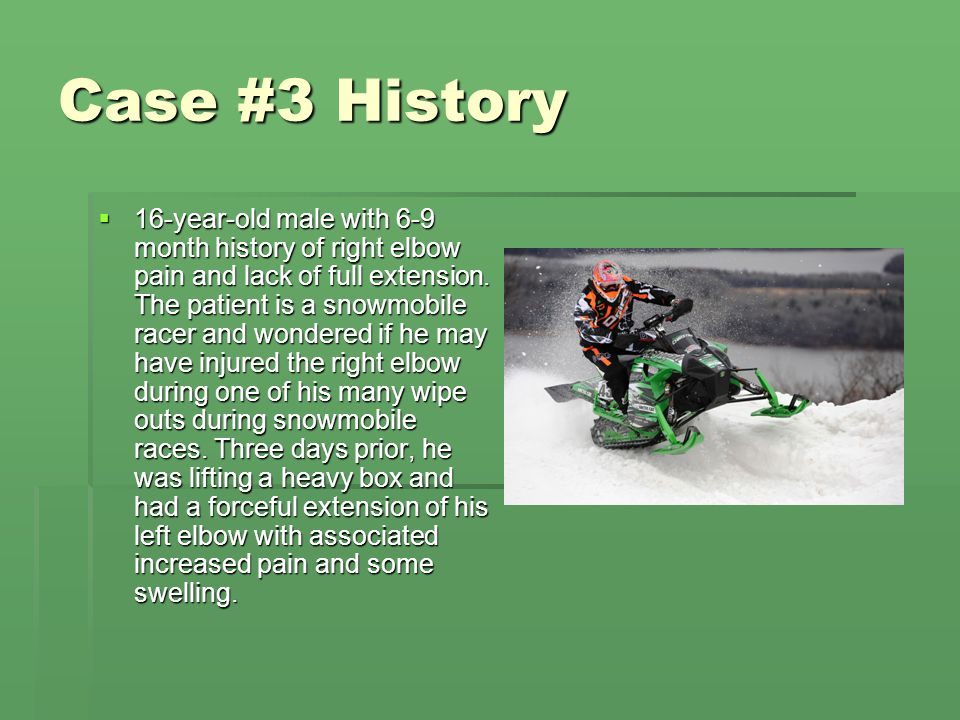 Case #3 History  16-year-old male with 6-9 month history of right elbow pain and lack of full extension. The patient is a snowmobile racer and wonder