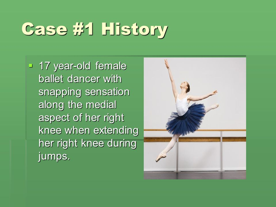Case #1 History  17 year-old female ballet dancer with snapping sensation along the medial aspect of her right knee when extending her right knee dur