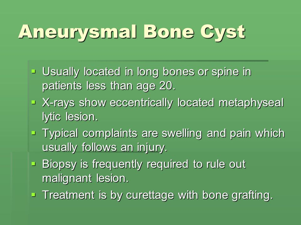 Aneurysmal Bone Cyst  Usually located in long bones or spine in patients less than age 20.  X-rays show eccentrically located metaphyseal lytic lesi