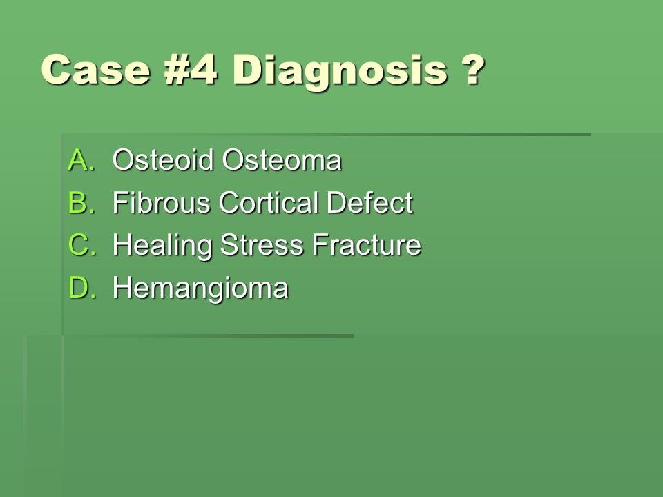 Case #4 Diagnosis ? A.Osteoid Osteoma B.Fibrous Cortical Defect C.Healing Stress Fracture D.Hemangioma