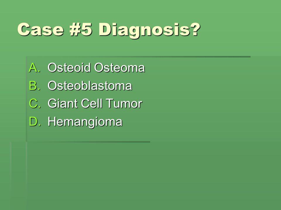 Case #5 Diagnosis? A.Osteoid Osteoma B.Osteoblastoma C.Giant Cell Tumor D.Hemangioma
