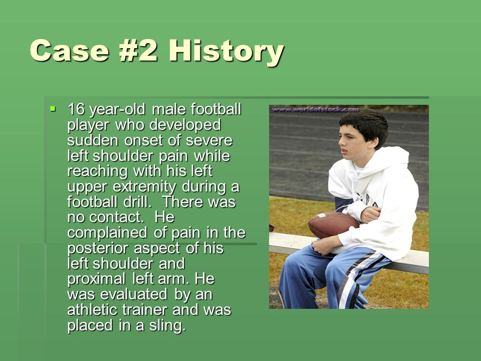 Case #2 History  16 year-old male football player who developed sudden onset of severe left shoulder pain while reaching with his left upper extremit