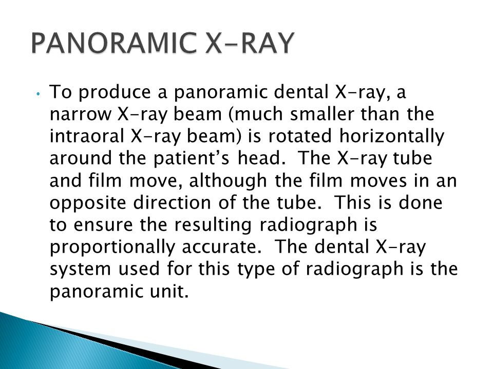 To produce a panoramic dental X-ray, a narrow X-ray beam (much smaller than the intraoral X-ray beam) is rotated horizontally around the patient's head.