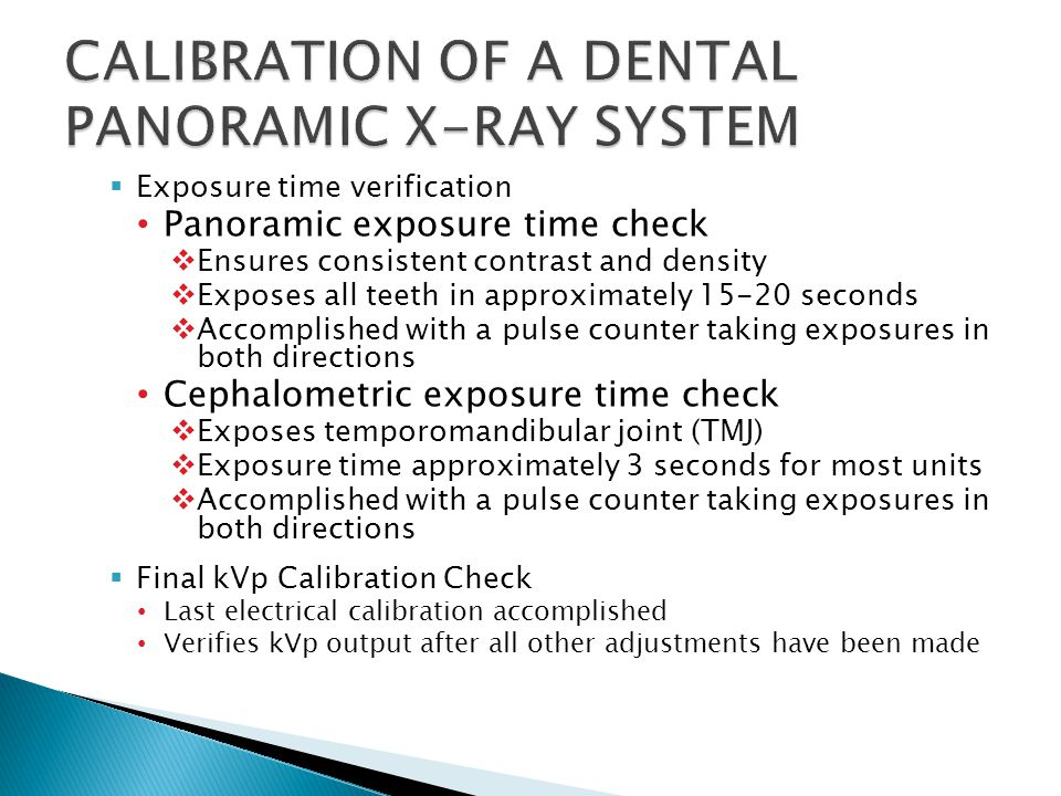  Exposure time verification Panoramic exposure time check  Ensures consistent contrast and density  Exposes all teeth in approximately 15-20 seconds  Accomplished with a pulse counter taking exposures in both directions Cephalometric exposure time check  Exposes temporomandibular joint (TMJ)  Exposure time approximately 3 seconds for most units  Accomplished with a pulse counter taking exposures in both directions  Final kVp Calibration Check Last electrical calibration accomplished Verifies kVp output after all other adjustments have been made