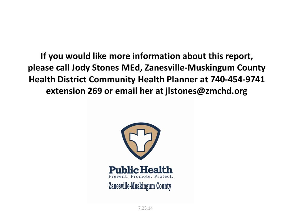 If you would like more information about this report, please call Jody Stones MEd, Zanesville-Muskingum County Health District Community Health Planner at 740-454-9741 extension 269 or email her at jlstones@zmchd.org 7.25.14
