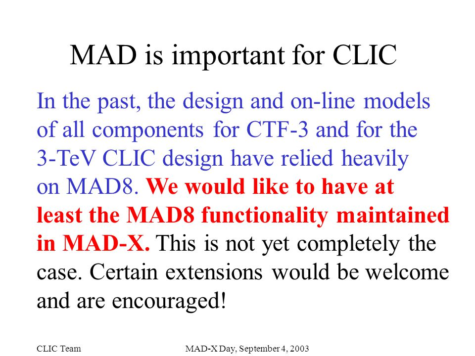 CLIC TeamMAD-X Day, September 4, 2003 MAD is important for CLIC In the past, the design and on-line models of all components for CTF-3 and for the 3-TeV CLIC design have relied heavily on MAD8.