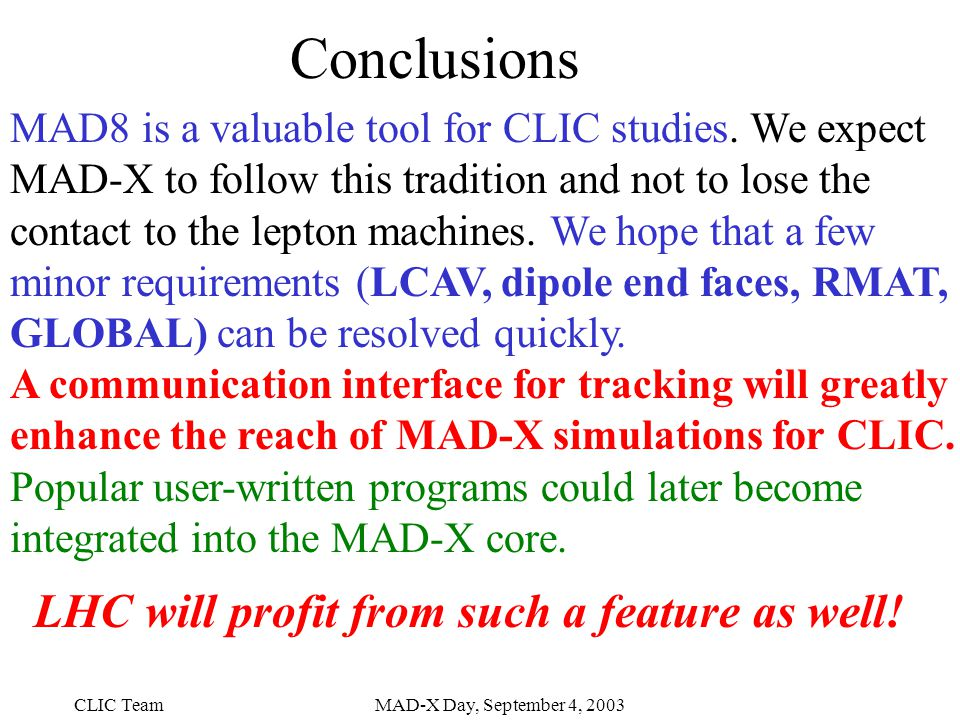 CLIC TeamMAD-X Day, September 4, 2003 Conclusions MAD8 is a valuable tool for CLIC studies.