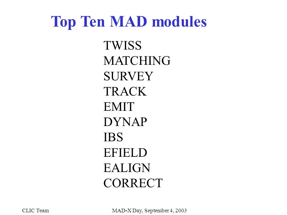 CLIC TeamMAD-X Day, September 4, 2003 Top Ten MAD modules TWISS MATCHING SURVEY TRACK EMIT DYNAP IBS EFIELD EALIGN CORRECT