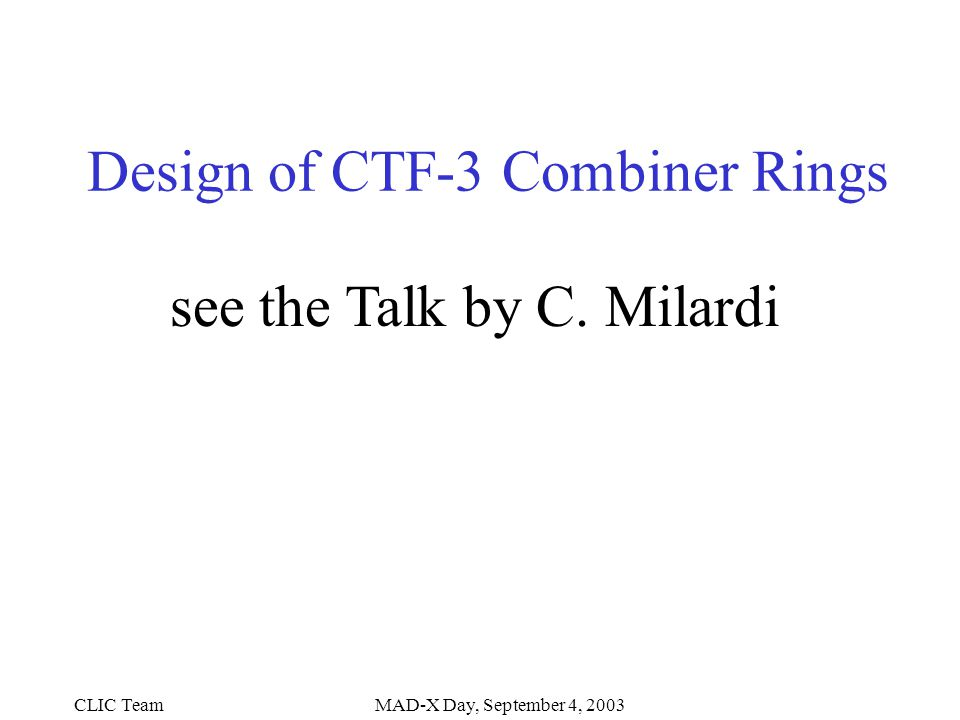 CLIC TeamMAD-X Day, September 4, 2003 Design of CTF-3 Combiner Rings see the Talk by C. Milardi
