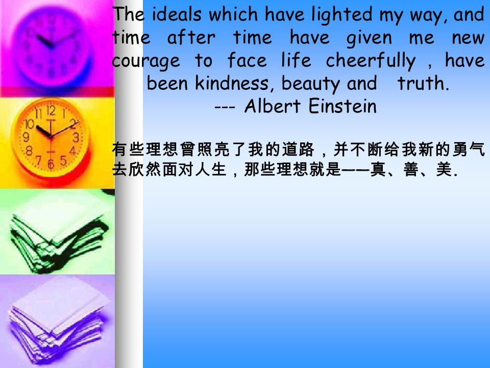 The ideals which have lighted my way, and time after time have given me new courage to face life cheerfully , have been kindness, beauty and truth.