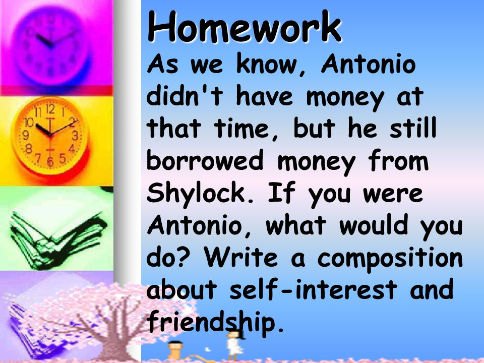 As we know, Antonio didn t have money at that time, but he still borrowed money from Shylock.
