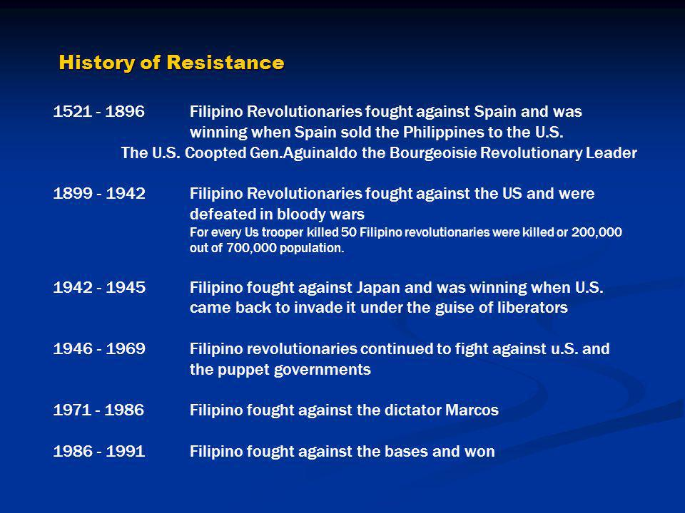 History of Resistance 1521 - 1896 Filipino Revolutionaries fought against Spain and was winning when Spain sold the Philippines to the U.S. The U.S. C