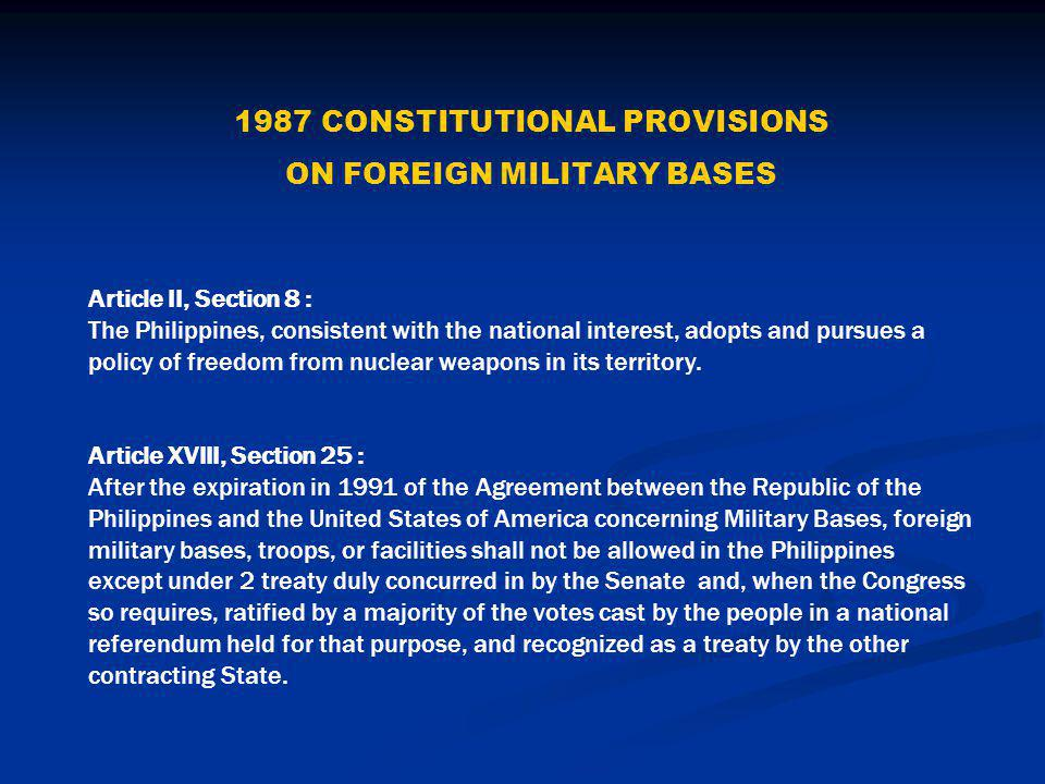 1987 CONSTITUTIONAL PROVISIONS ON FOREIGN MILITARY BASES Article II, Section 8 : The Philippines, consistent with the national interest, adopts and pursues a policy of freedom from nuclear weapons in its territory.