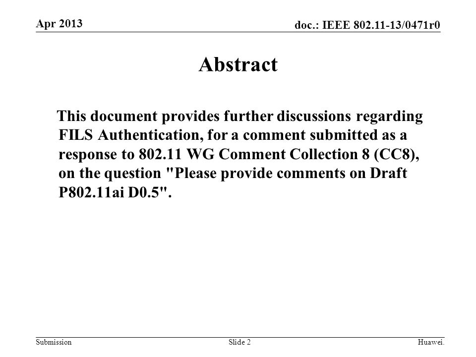 doc.: IEEE 802.11-13/0471r0 Submission Apr 2013 Slide 2 Abstract This document provides further discussions regarding FILS Authentication, for a comment submitted as a response to 802.11 WG Comment Collection 8 (CC8), on the question Please provide comments on Draft P802.11ai D0.5 .