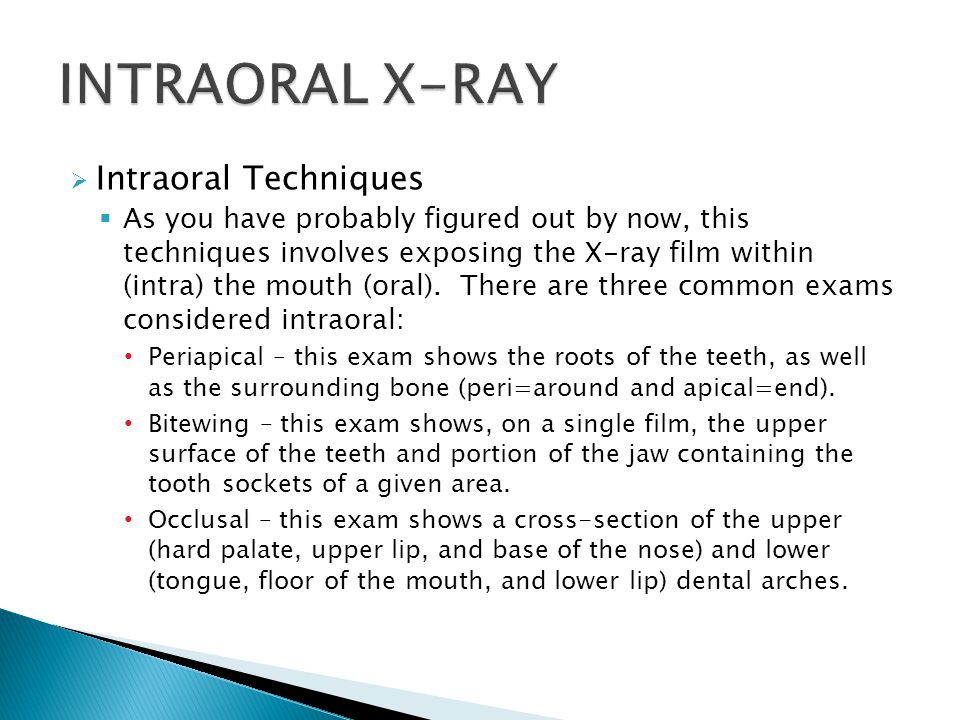  Intraoral Techniques  As you have probably figured out by now, this techniques involves exposing the X-ray film within (intra) the mouth (oral).